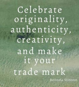 Celebrate originality, authenticity, creativity and make it your trade mark by Belinda Stinson inspiring quote