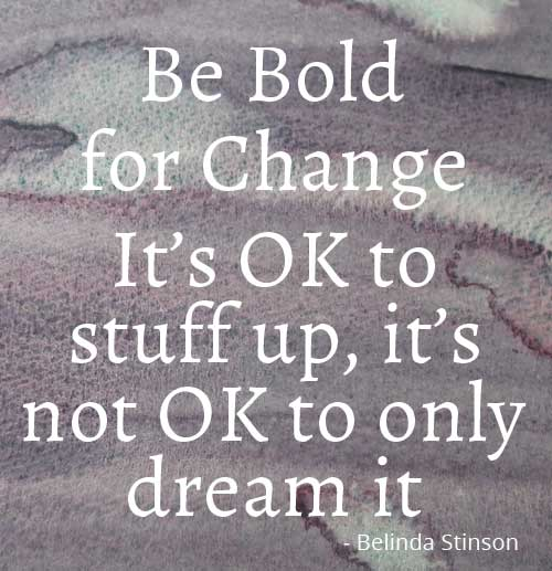 It's OK to stuff up, it's not OK to only dream it Be Bold For Change inspirational qupte