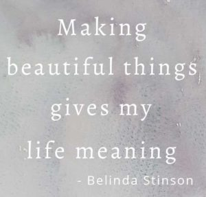 Making beautiful things gives my life meaning by Belinda Stinson quote