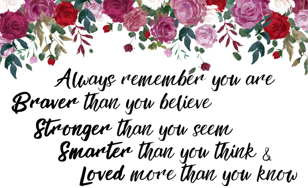Always remember you are braver than you believe, stronger than you seem, smarter than you think and loved more than you know
