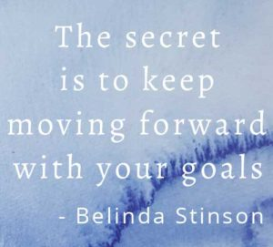 The secret is to keep moving forward with your goals by Belinda Stinson of Creatively Belle