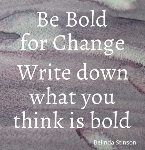 Be Bold for Change - Write down what you think is bold for you